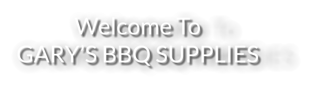 Welcome ToGARY'S BBQ SUPPLIES